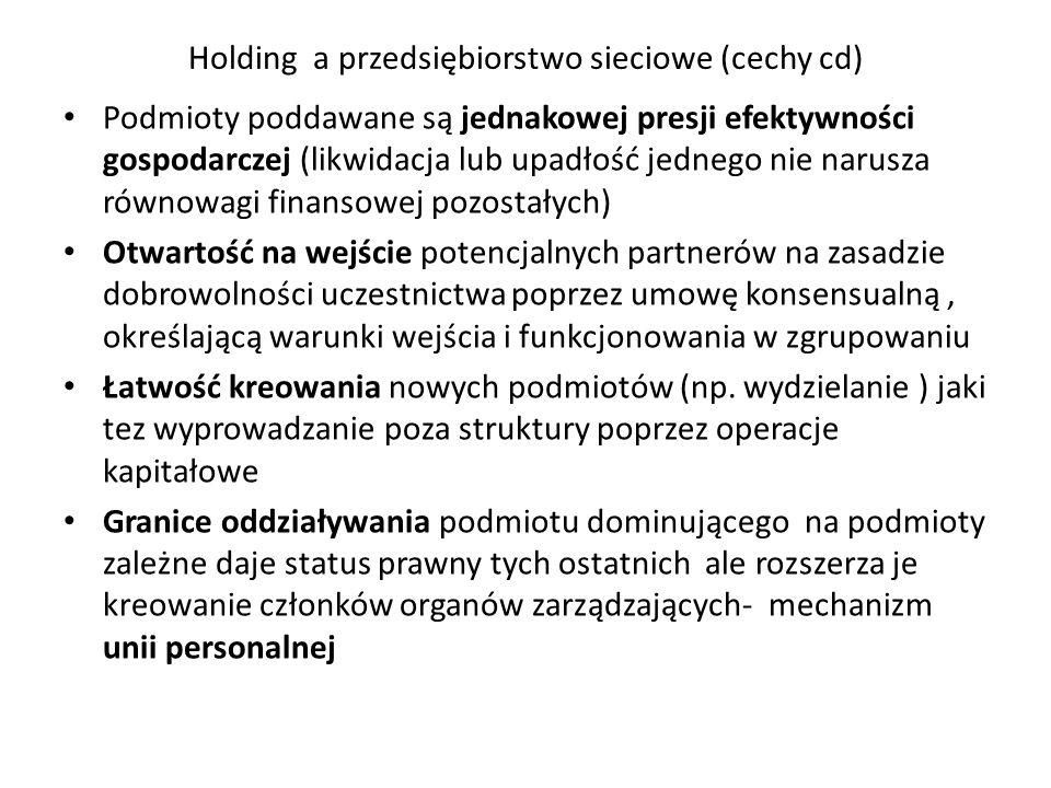 Holding a przedsiębiorstwo sieciowe (cechy cd) Podmioty poddawane są jednakowej presji efektywności gospodarczej (likwidacja lub upadłość jednego nie narusza równowagi finansowej pozostałych) Otwartość na wejście potencjalnych partnerów na zasadzie dobrowolności uczestnictwa poprzez umowę konsensualną, określającą warunki wejścia i funkcjonowania w zgrupowaniu Łatwość kreowania nowych podmiotów (np.