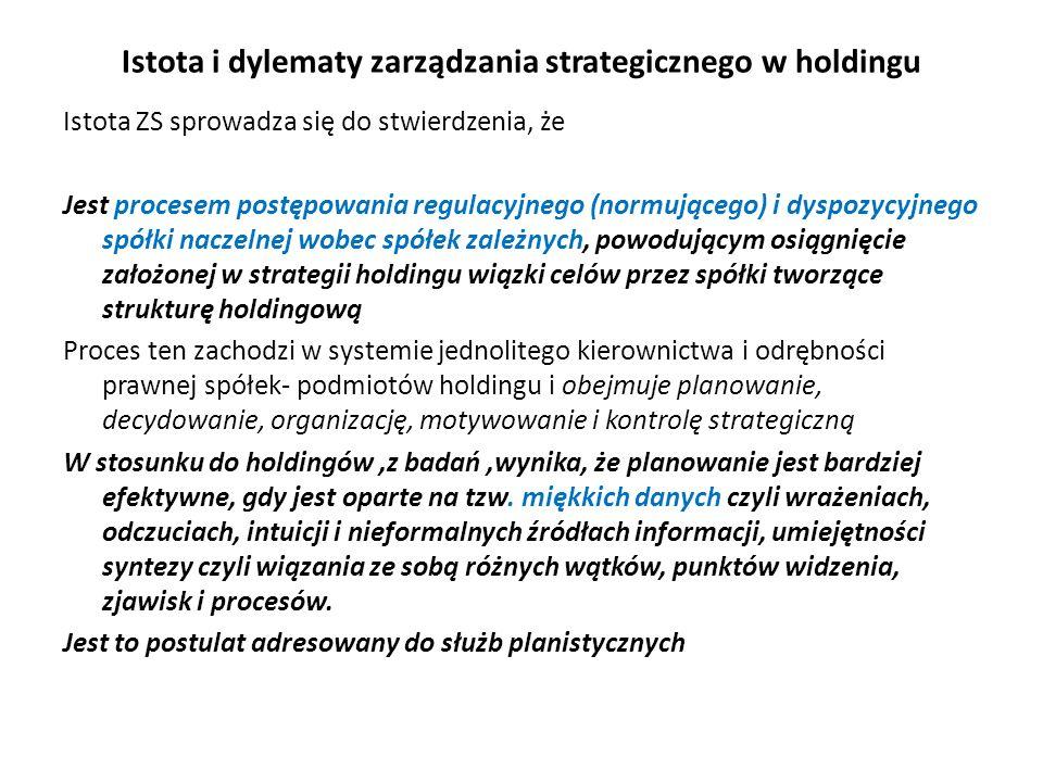 Istota i dylematy zarządzania strategicznego w holdingu Istota ZS sprowadza się do stwierdzenia, że Jest procesem postępowania regulacyjnego (normującego) i dyspozycyjnego spółki naczelnej wobec spółek zależnych, powodującym osiągnięcie założonej w strategii holdingu wiązki celów przez spółki tworzące strukturę holdingową Proces ten zachodzi w systemie jednolitego kierownictwa i odrębności prawnej spółek- podmiotów holdingu i obejmuje planowanie, decydowanie, organizację, motywowanie i kontrolę strategiczną W stosunku do holdingów,z badań,wynika, że planowanie jest bardziej efektywne, gdy jest oparte na tzw.