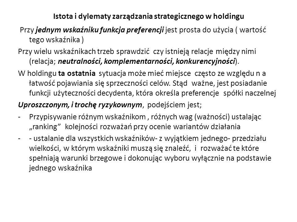 Istota i dylematy zarządzania strategicznego w holdingu Przy jednym wskaźniku funkcja preferencji jest prosta do użycia ( wartość tego wskaźnika ) Przy wielu wskaźnikach trzeb sprawdzić czy istnieją relacje między nimi (relacja; neutralności, komplementarności, konkurencyjności).