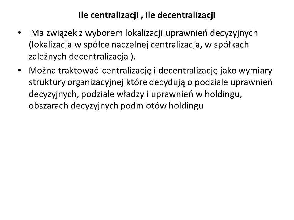 Ile centralizacji, ile decentralizacji Ma związek z wyborem lokalizacji uprawnień decyzyjnych (lokalizacja w spółce naczelnej centralizacja, w spółkach zależnych decentralizacja ).