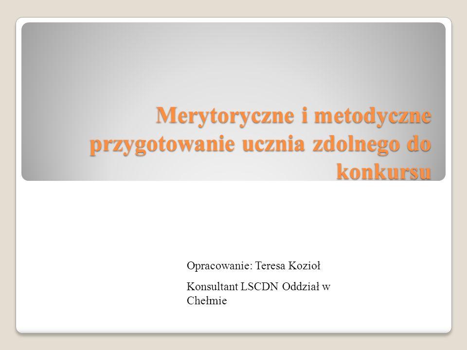 Merytoryczne i metodyczne przygotowanie ucznia zdolnego do konkursu Opracowanie: Teresa Kozioł Konsultant LSCDN Oddział w Chełmie