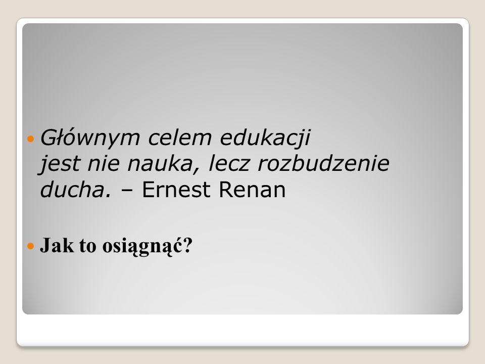 Głównym celem edukacji jest nie nauka, lecz rozbudzenie ducha. – Ernest Renan Jak to osiągnąć?