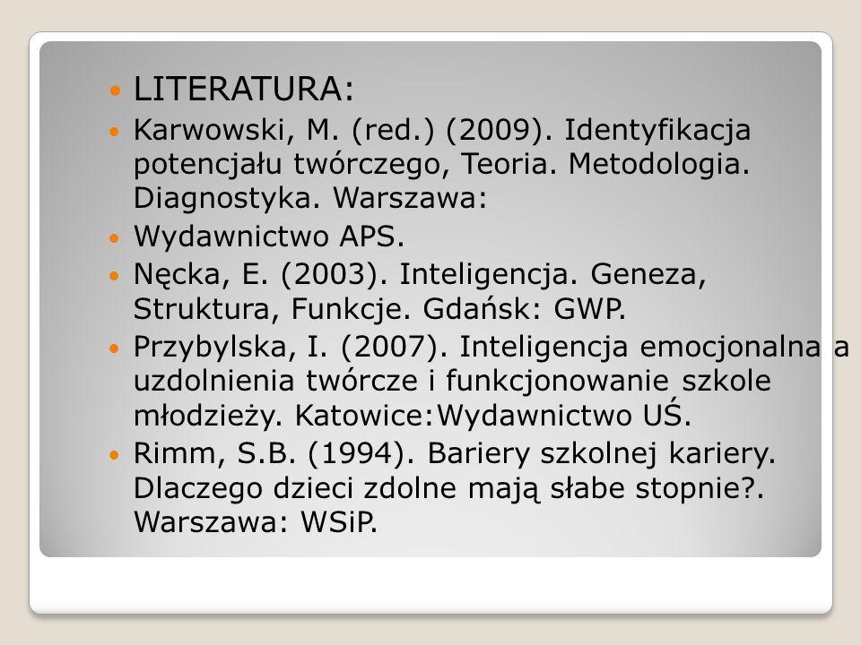LITERATURA: Karwowski, M. (red.) (2009). Identyfikacja potencjału twórczego, Teoria. Metodologia. Diagnostyka. Warszawa: Wydawnictwo APS. Nęcka, E. (2