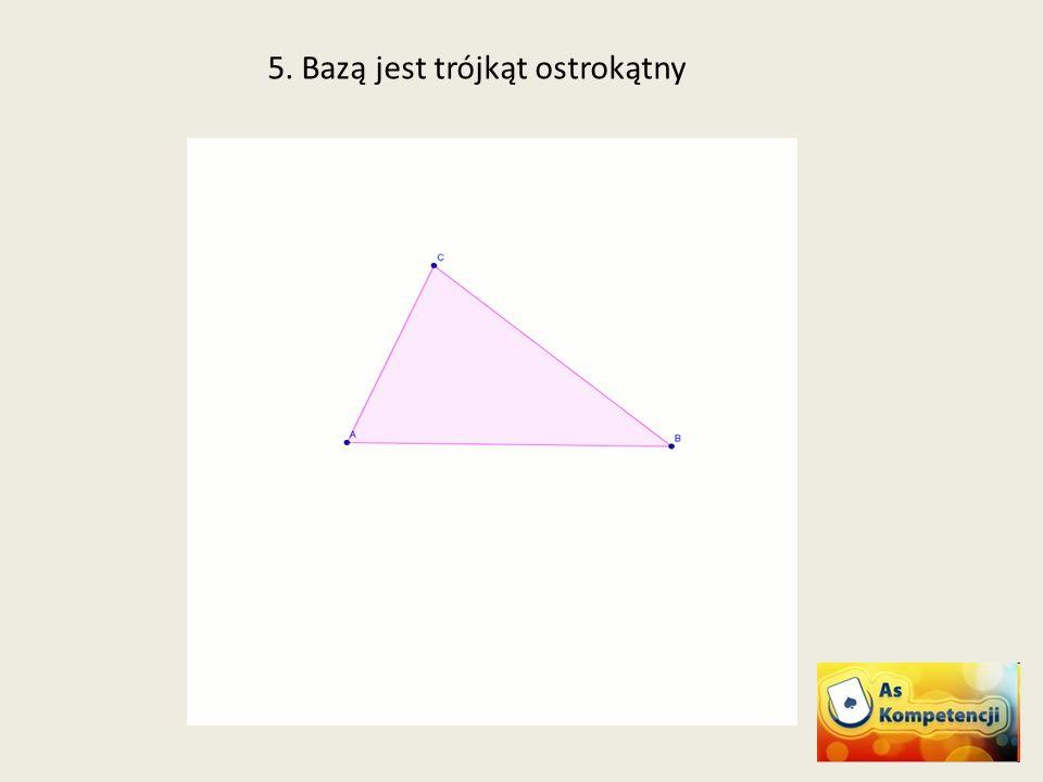 5. Bazą jest trójkąt ostrokątny