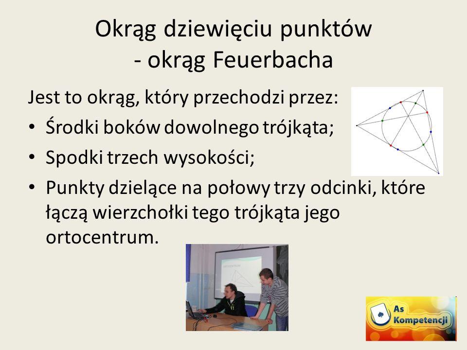 Okrąg dziewięciu punktów - okrąg Feuerbacha Jest to okrąg, który przechodzi przez: Środki boków dowolnego trójkąta; Spodki trzech wysokości; Punkty dz