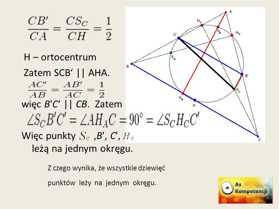 H – ortocentrum Zatem SCB || AHA. więc B'C || CB. Zatem Więc punkty,B', C', leżą na jednym okręgu. Z czego wynika, że wszystkie dziewięć punktów leży