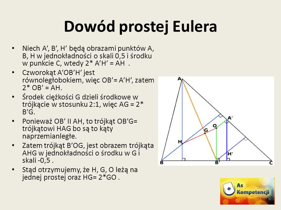 Dowód prostej Eulera Niech A, B, H będą obrazami punktów A, B, H w jednokładności o skali 0,5 i środku w punkcie C, wtedy 2* AH = AH. Czworokąt AOBH j