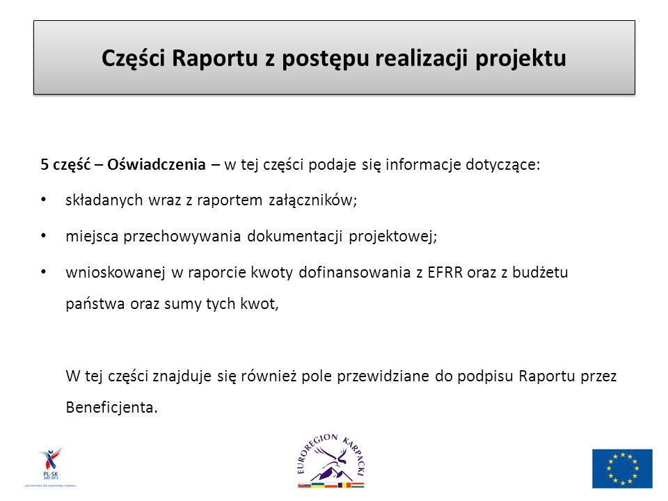 Części Raportu z postępu realizacji projektu 5 część – Oświadczenia – w tej części podaje się informacje dotyczące: składanych wraz z raportem załączników; miejsca przechowywania dokumentacji projektowej; wnioskowanej w raporcie kwoty dofinansowania z EFRR oraz z budżetu państwa oraz sumy tych kwot, W tej części znajduje się również pole przewidziane do podpisu Raportu przez Beneficjenta.