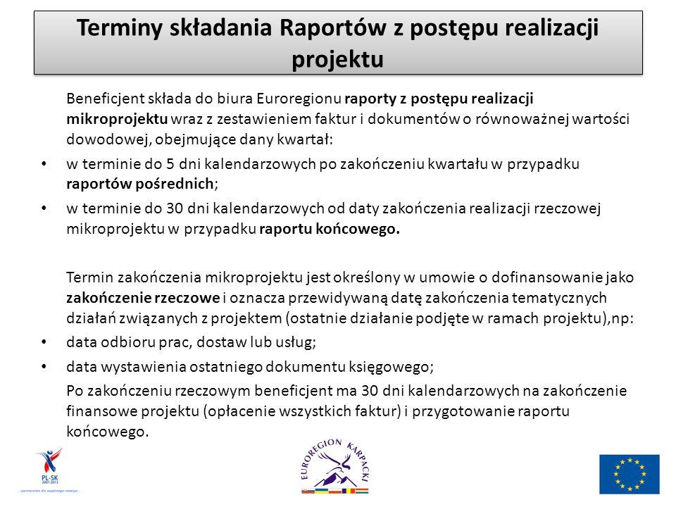 Terminy składania Raportów z postępu realizacji projektu Beneficjent składa do biura Euroregionu raporty z postępu realizacji mikroprojektu wraz z zestawieniem faktur i dokumentów o równoważnej wartości dowodowej, obejmujące dany kwartał: w terminie do 5 dni kalendarzowych po zakończeniu kwartału w przypadku raportów pośrednich; w terminie do 30 dni kalendarzowych od daty zakończenia realizacji rzeczowej mikroprojektu w przypadku raportu końcowego.