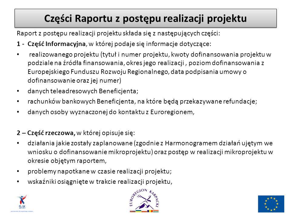 Części Raportu z postępu realizacji projektu Raport z postępu realizacji projektu składa się z następujących części: 1 - Część Informacyjna, w której podaje się informacje dotyczące: realizowanego projektu (tytuł i numer projektu, kwoty dofinansowania projektu w podziale na źródła finansowania, okres jego realizacji, poziom dofinansowania z Europejskiego Funduszu Rozwoju Regionalnego, data podpisania umowy o dofinansowanie oraz jej numer) danych teleadresowych Beneficjenta; rachunków bankowych Beneficjenta, na które będą przekazywane refundacje; danych osoby wyznaczonej do kontaktu z Euroregionem, 2 – Część rzeczowa, w której opisuje się: działania jakie zostały zaplanowane (zgodnie z Harmonogramem działań ujętym we wniosku o dofinansowanie mikroprojektu) oraz postęp w realizacji mikroprojektu w okresie objętym raportem, problemy napotkane w czasie realizacji projektu; wskaźniki osiągnięte w trakcie realizacji projektu,
