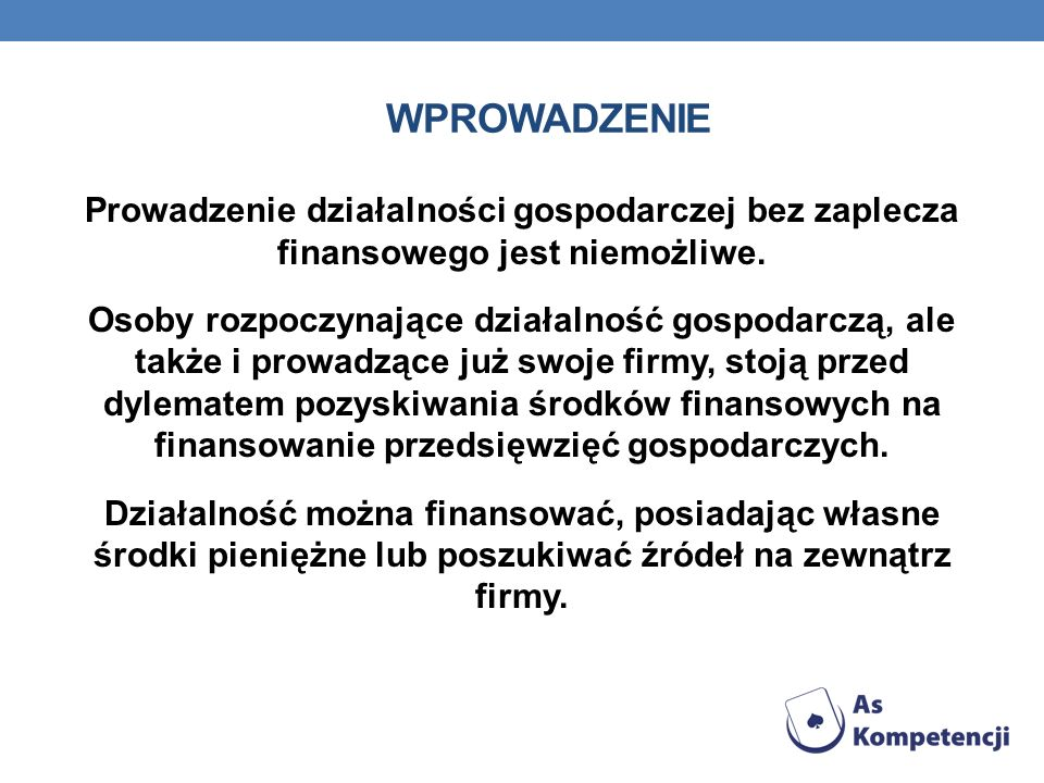 WPROWADZENIE Prowadzenie działalności gospodarczej bez zaplecza finansowego jest niemożliwe. Osoby rozpoczynające działalność gospodarczą, ale także i