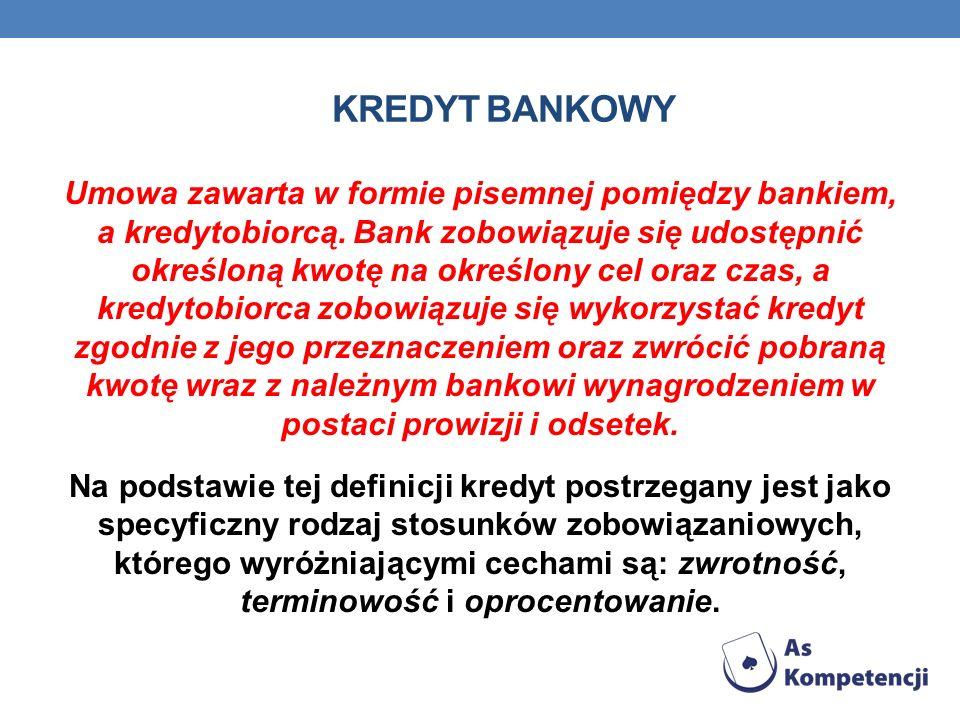 KREDYT BANKOWY Umowa zawarta w formie pisemnej pomiędzy bankiem, a kredytobiorcą. Bank zobowiązuje się udostępnić określoną kwotę na określony cel ora
