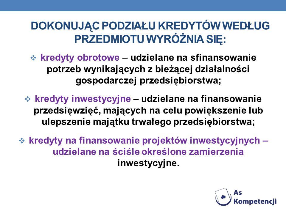DOKONUJĄC PODZIAŁU KREDYTÓW WEDŁUG PRZEDMIOTU WYRÓŻNIA SIĘ: kredyty obrotowe – udzielane na sfinansowanie potrzeb wynikających z bieżącej działalności