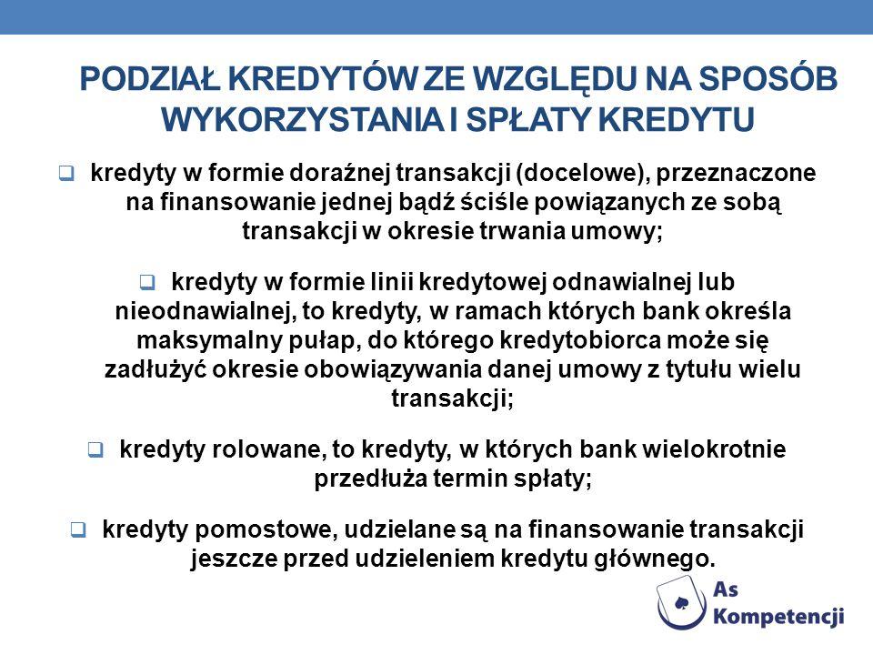 PODZIAŁ KREDYTÓW ZE WZGLĘDU NA SPOSÓB WYKORZYSTANIA I SPŁATY KREDYTU kredyty w formie doraźnej transakcji (docelowe), przeznaczone na finansowanie jed