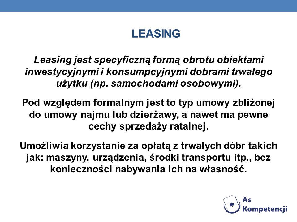 LEASING Leasing jest specyficzną formą obrotu obiektami inwestycyjnymi i konsumpcyjnymi dobrami trwałego użytku (np. samochodami osobowymi). Pod wzglę