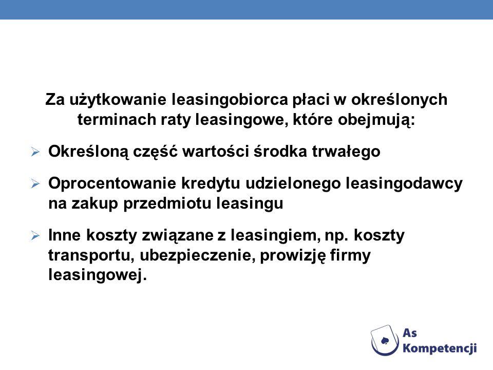 Za użytkowanie leasingobiorca płaci w określonych terminach raty leasingowe, które obejmują: Określoną część wartości środka trwałego Oprocentowanie k