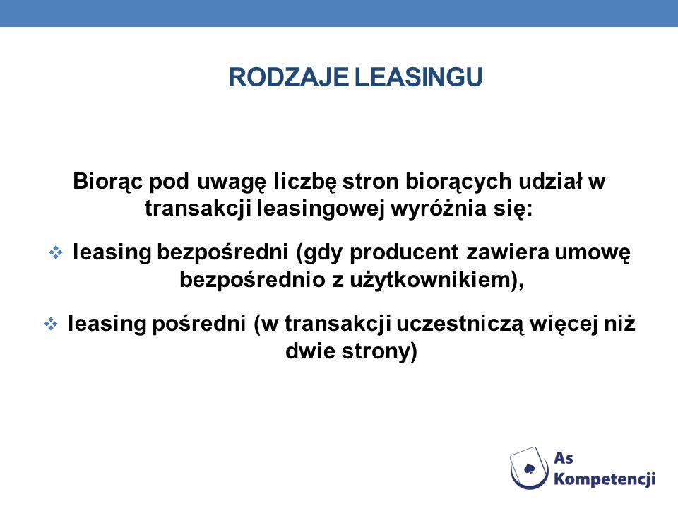 RODZAJE LEASINGU Biorąc pod uwagę liczbę stron biorących udział w transakcji leasingowej wyróżnia się: leasing bezpośredni (gdy producent zawiera umow