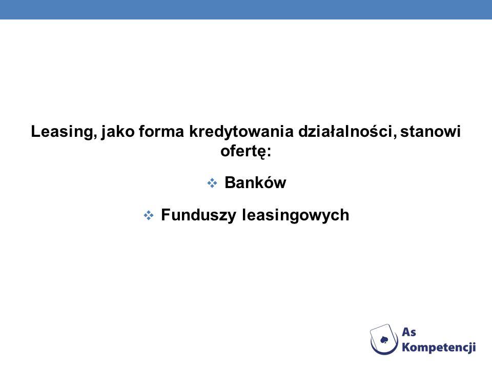 Leasing, jako forma kredytowania działalności, stanowi ofertę: Banków Funduszy leasingowych