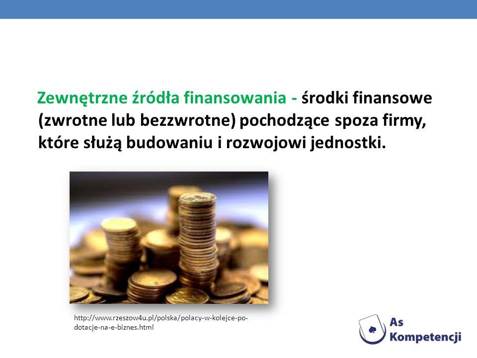 Zewnętrzne źródła finansowania - środki finansowe (zwrotne lub bezzwrotne) pochodzące spoza firmy, które służą budowaniu i rozwojowi jednostki. http:/