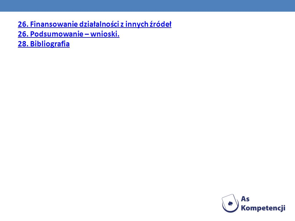26. Finansowanie działalności z innych źródeł 26. Podsumowanie – wnioski. 28. Bibliografia