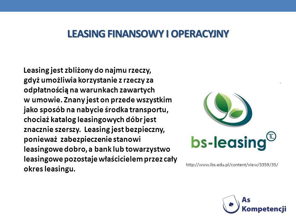 LEASING FINANSOWY I OPERACYJNY Leasing jest zbliżony do najmu rzeczy, gdyż umożliwia korzystanie z rzeczy za odpłatnością na warunkach zawartych w umo