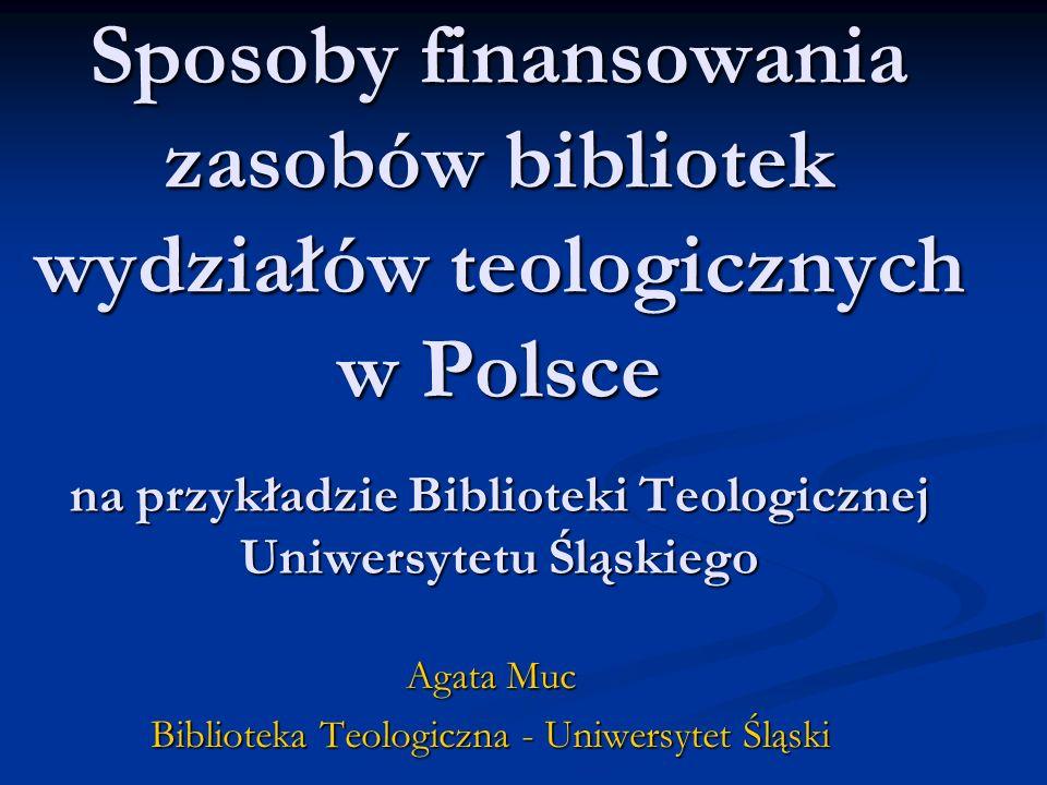 Sposoby finansowania zasobów bibliotek wydziałów teologicznych w Polsce na przykładzie Biblioteki Teologicznej Uniwersytetu Śląskiego Agata Muc Biblioteka Teologiczna - Uniwersytet Śląski