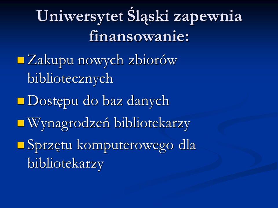 Uniwersytet Śląski zapewnia finansowanie: Zakupu nowych zbiorów bibliotecznych Zakupu nowych zbiorów bibliotecznych Dostępu do baz danych Dostępu do baz danych Wynagrodzeń bibliotekarzy Wynagrodzeń bibliotekarzy Sprzętu komputerowego dla bibliotekarzy Sprzętu komputerowego dla bibliotekarzy
