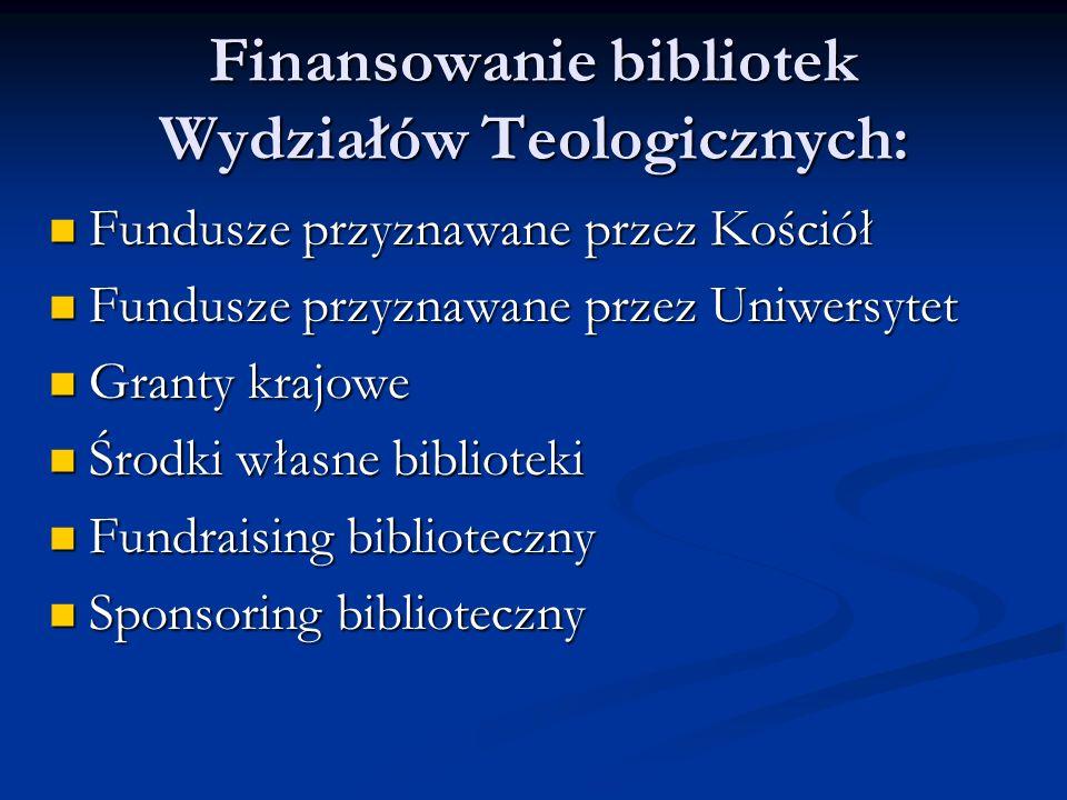 Finansowanie bibliotek Wydziałów Teologicznych: Fundusze przyznawane przez Kościół Fundusze przyznawane przez Kościół Fundusze przyznawane przez Uniwersytet Fundusze przyznawane przez Uniwersytet Granty krajowe Granty krajowe Środki własne biblioteki Środki własne biblioteki Fundraising biblioteczny Fundraising biblioteczny Sponsoring biblioteczny Sponsoring biblioteczny