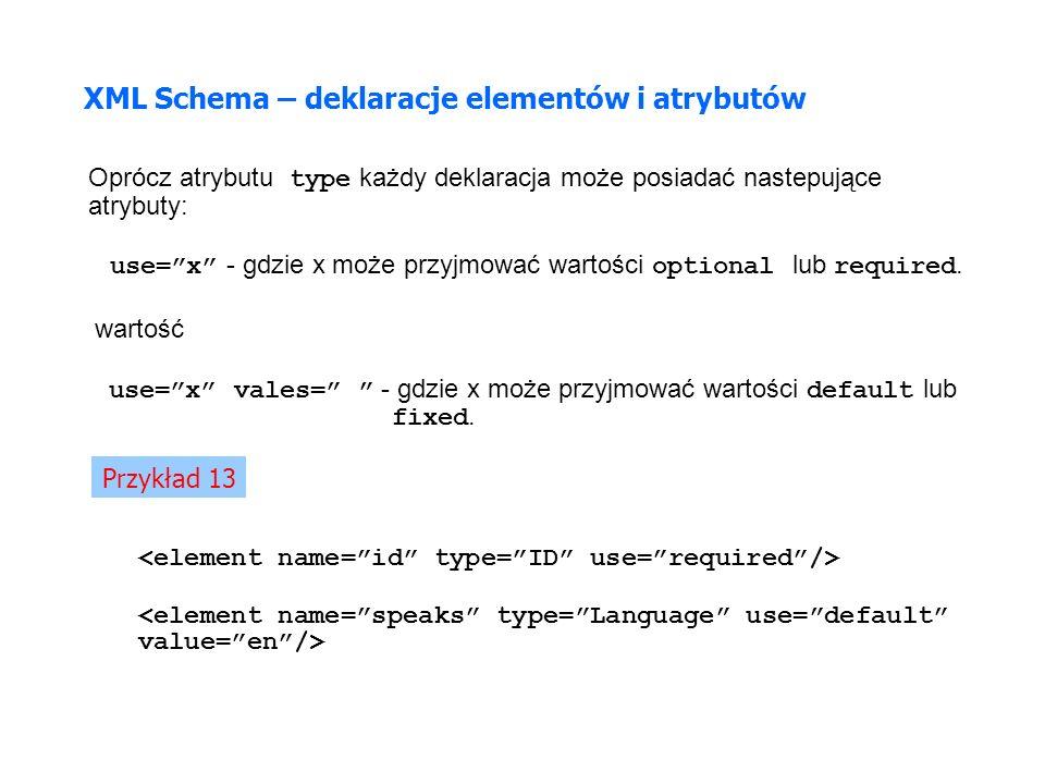 XML Schema – deklaracje elementów i atrybutów Oprócz atrybutu type każdy deklaracja może posiadać nastepujące atrybuty: use=x - gdzie x może przyjmować wartości optional lub required.