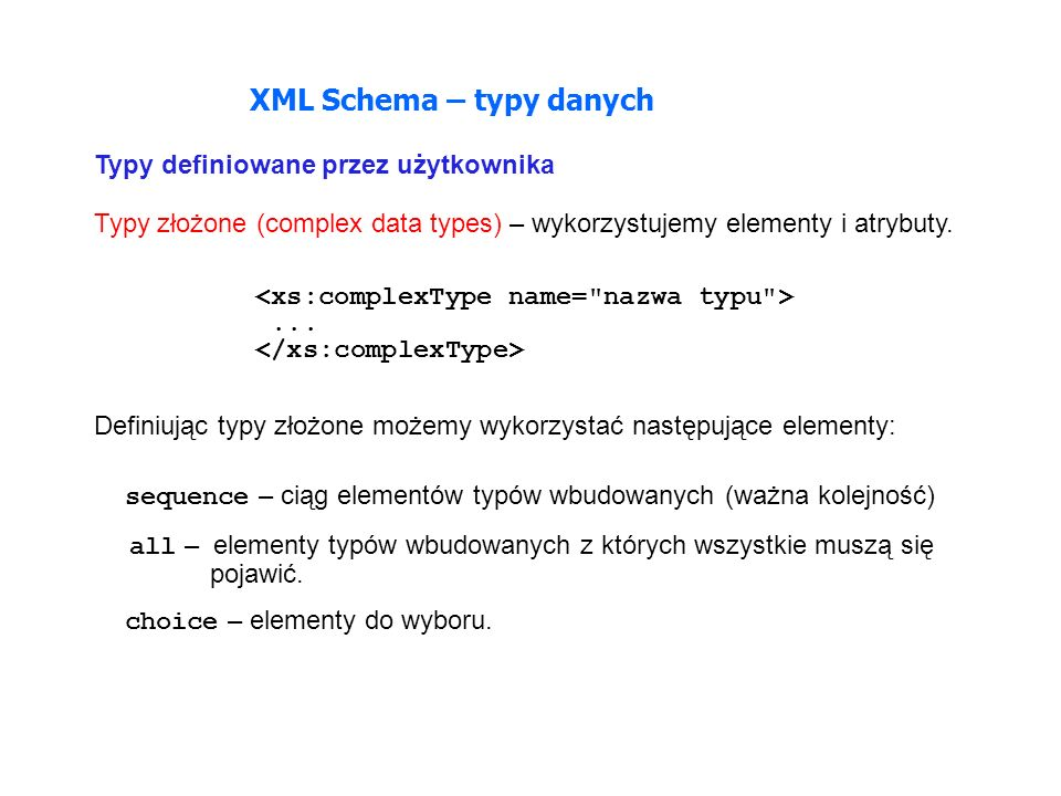 XML Schema – typy danych Typy definiowane przez użytkownika Typy złożone (complex data types) – wykorzystujemy elementy i atrybuty.