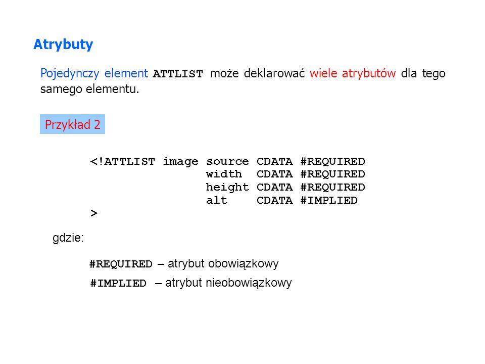 Atrybuty Pojedynczy element ATTLIST może deklarować wiele atrybutów dla tego samego elementu.