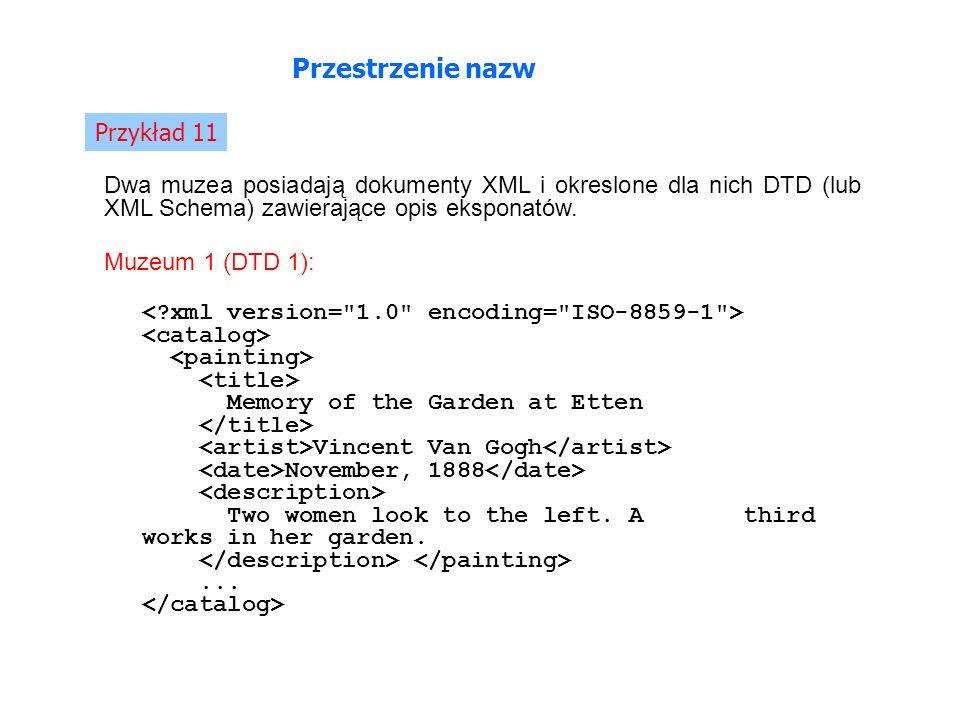 Przestrzenie nazw Przykład 11 Dwa muzea posiadają dokumenty XML i okreslone dla nich DTD (lub XML Schema) zawierające opis eksponatów.