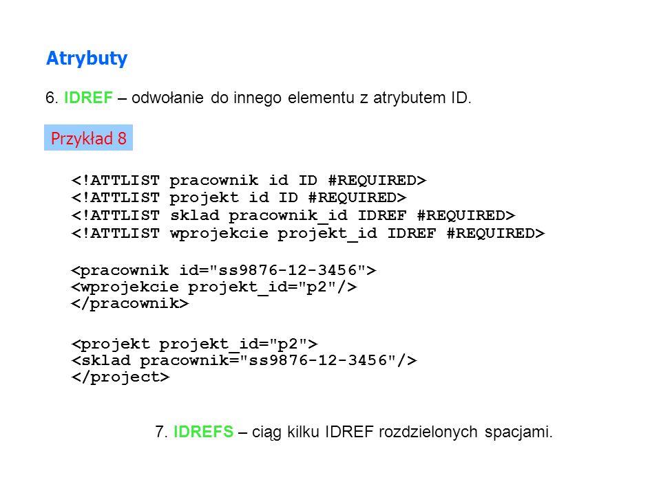 Atrybuty 6. IDREF – odwołanie do innego elementu z atrybutem ID. Przykład 8 7. IDREFS – ciąg kilku IDREF rozdzielonych spacjami.