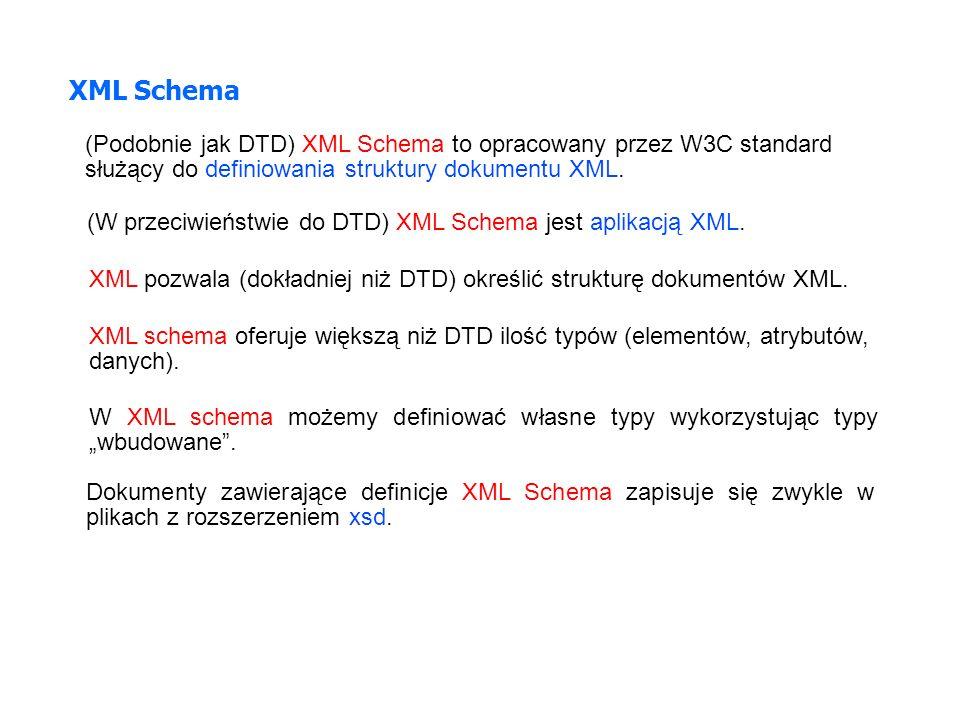 XML Schema (Podobnie jak DTD) XML Schema to opracowany przez W3C standard służący do definiowania struktury dokumentu XML. (W przeciwieństwie do DTD)