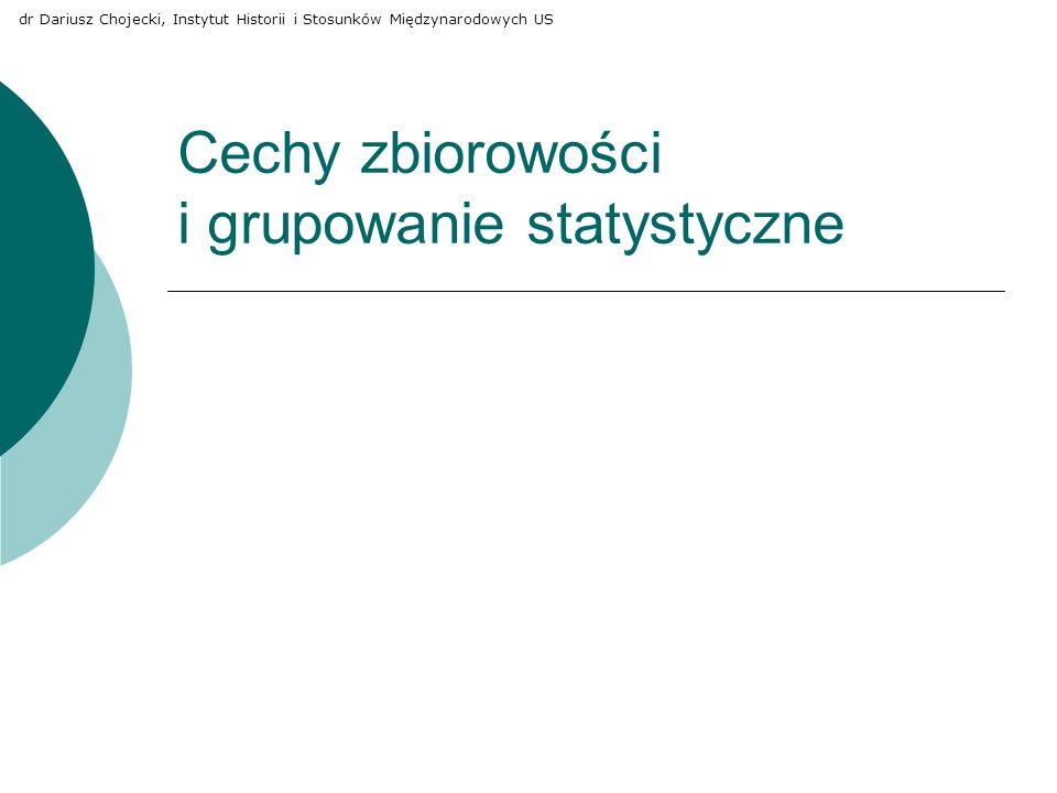 Cechy zbiorowości i grupowanie statystyczne dr Dariusz Chojecki, Instytut Historii i Stosunków Międzynarodowych US