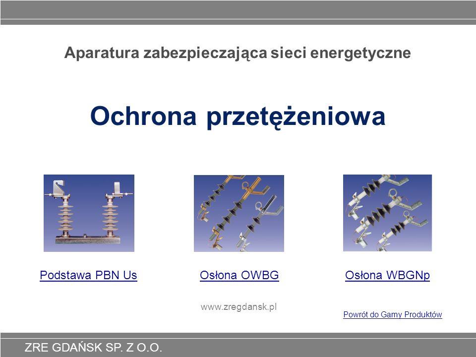 ZRE GDAŃSK SP. Z O.O. Aparatura zabezpieczająca sieci energetyczne Ochrona przetężeniowa Osłona OWBGOsłona WBGNp www.zregdansk.pl Powrót do Gamy Produ