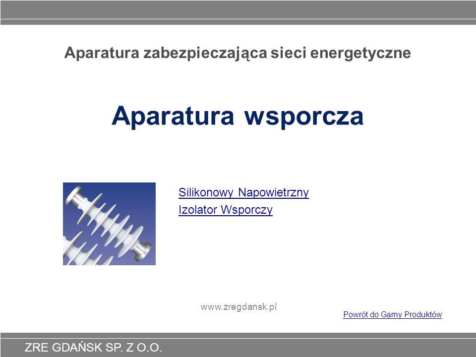ZRE GDAŃSK SP. Z O.O. Aparatura zabezpieczająca sieci energetyczne Aparatura wsporcza Silikonowy Napowietrzny Izolator Wsporczy www.zregdansk.pl Powró