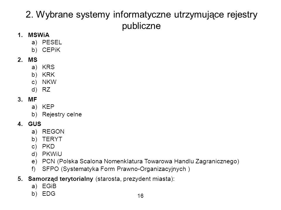 16 2. Wybrane systemy informatyczne utrzymujące rejestry publiczne 1.MSWiA a)PESEL b)CEPiK 2.MS a)KRS b)KRK c)NKW d)RZ 3.MF a)KEP b)Rejestry celne 4.G
