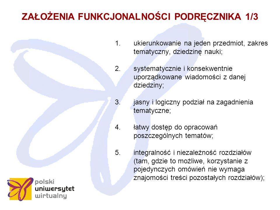 ZAŁOŻENIA FUNKCJONALNOŚCI PODRĘCZNIKA 1/3 1.ukierunkowanie na jeden przedmiot, zakres tematyczny, dziedzinę nauki; 2.systematycznie i konsekwentnie uporządkowane wiadomości z danej dziedziny; 3.jasny i logiczny podział na zagadnienia tematyczne; 4.łatwy dostęp do opracowań poszczególnych tematów; 5.integralność i niezależność rozdziałów (tam, gdzie to możliwe, korzystanie z pojedynczych omówień nie wymaga znajomości treści pozostałych rozdziałów);