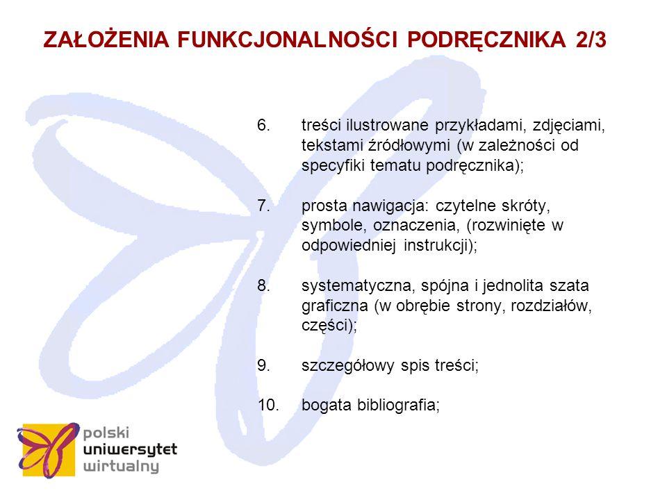 ZAŁOŻENIA FUNKCJONALNOŚCI PODRĘCZNIKA 3/3 11.słownik opracowany w sposób rzetelny i w miarę szczegółowy; 12.indeks haseł występujących w podręczniku wraz z numerami stron, na których się pojawiają; 13.przyjazne opracowanie graficzne (typ i rozmiar czcionki, rodzaj papieru, czytelność i przejrzystość); 14.wygodny i poręczny rozmiar woluminu; 15.powszechna dostępność do wydań książkowych, możliwość korzystania z nich w zasadzie wszędzie, zawsze, bez ograniczeń natury technicznej i w zakresie posiadanych umiejętności.