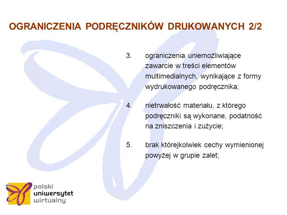 OGRANICZENIA PODRĘCZNIKÓW DRUKOWANYCH 2/2 3.ograniczenia uniemożliwiające zawarcie w treści elementów multimedialnych, wynikające z formy wydrukowanego podręcznika; 4.nietrwałość materiału, z którego podręczniki są wykonane, podatność na zniszczenia i zużycie; 5.brak którejkolwiek cechy wymienionej powyżej w grupie zalet;