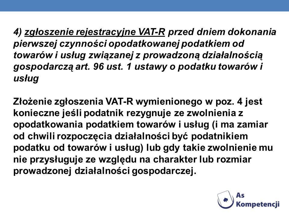 4) zgłoszenie rejestracyjne VAT-R przed dniem dokonania pierwszej czynności opodatkowanej podatkiem od towarów i usług związanej z prowadzoną działaln