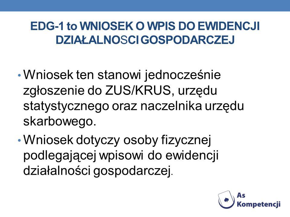 EDG-1 to WNIOSEK O WPIS DO EWIDENCJI DZIAŁALNOSCI GOSPODARCZEJ Wniosek ten stanowi jednocześnie zgłoszenie do ZUS/KRUS, urzędu statystycznego oraz nac