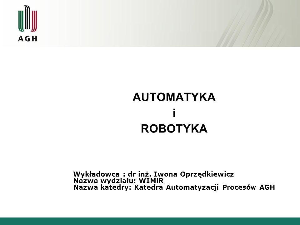 AUTOMATYKA i ROBOTYKA Wykładowca : dr inż. Iwona Oprzędkiewicz Nazwa wydziału: WIMiR Nazwa katedry: Katedra Automatyzacji Procesó w AGH