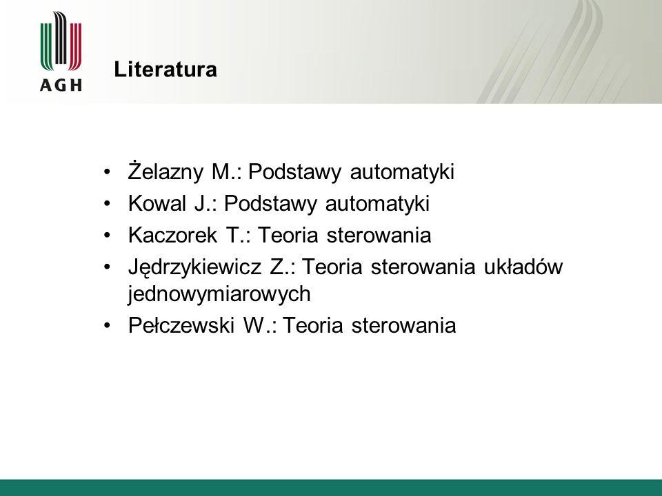 Literatura Żelazny M.: Podstawy automatyki Kowal J.: Podstawy automatyki Kaczorek T.: Teoria sterowania Jędrzykiewicz Z.: Teoria sterowania układów je