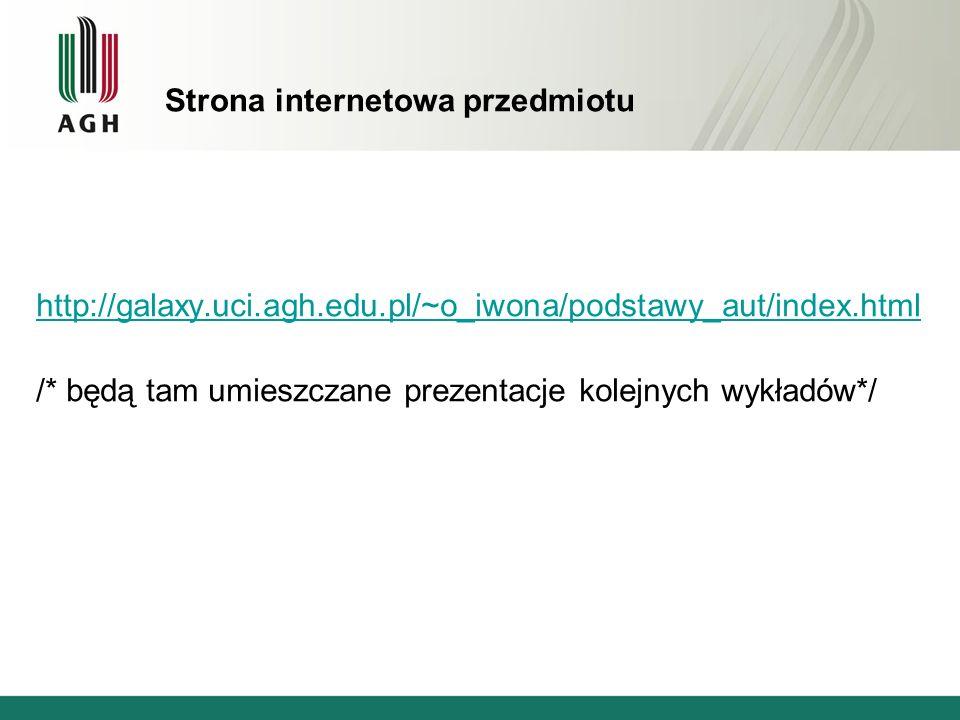Strona internetowa przedmiotu http://galaxy.uci.agh.edu.pl/~o_iwona/podstawy_aut/index.html /* będą tam umieszczane prezentacje kolejnych wykładów*/