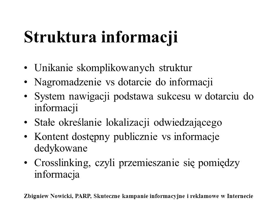 Struktura informacji Unikanie skomplikowanych struktur Nagromadzenie vs dotarcie do informacji System nawigacji podstawa sukcesu w dotarciu do informacji Stałe określanie lokalizacji odwiedzającego Kontent dostępny publicznie vs informacje dedykowane Crosslinking, czyli przemieszanie się pomiędzy informacja Zbigniew Nowicki, PARP, Skuteczne kampanie informacyjne i reklamowe w Internecie