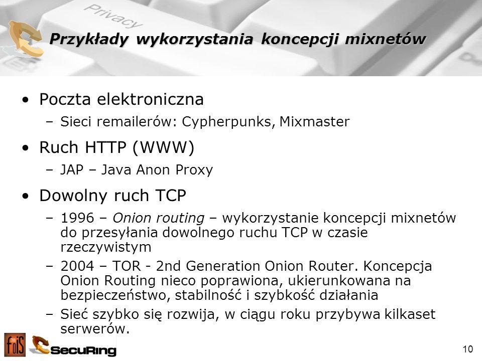 10 Przykłady wykorzystania koncepcji mixnetów Poczta elektroniczna –Sieci remailerów: Cypherpunks, Mixmaster Ruch HTTP (WWW) –JAP – Java Anon Proxy Dowolny ruch TCP –1996 – Onion routing – wykorzystanie koncepcji mixnetów do przesyłania dowolnego ruchu TCP w czasie rzeczywistym –2004 – TOR - 2nd Generation Onion Router.