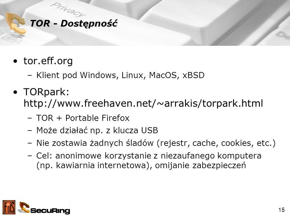 15 TOR - Dostępność tor.eff.org –Klient pod Windows, Linux, MacOS, xBSD TORpark: http://www.freehaven.net/~arrakis/torpark.html –TOR + Portable Firefox –Może działać np.