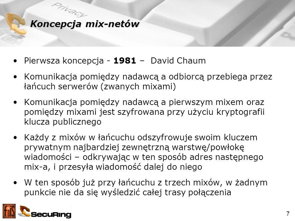7 Koncepcja mix-netów Pierwsza koncepcja - 1981 – David Chaum Komunikacja pomiędzy nadawcą a odbiorcą przebiega przez łańcuch serwerów (zwanych mixami) Komunikacja pomiędzy nadawcą a pierwszym mixem oraz pomiędzy mixami jest szyfrowana przy użyciu kryptografii klucza publicznego Każdy z mixów w łańcuchu odszyfrowuje swoim kluczem prywatnym najbardziej zewnętrzną warstwę/powłokę wiadomości – odkrywając w ten sposób adres następnego mix-a, i przesyła wiadomość dalej do niego W ten sposób już przy łańcuchu z trzech mixów, w żadnym punkcie nie da się wyśledzić całej trasy połączenia